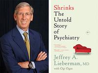 Jeffrey Lieberman, MD, Shrinks: The Untold Story of Psychiatry
