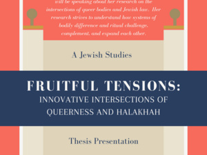 This thesis presentation features Emily Volz, who will be speaking about her research on the intersections of queer bodies and Jewish law. Her research strives to understand how systems of bodily difference and ritual challenge, complement, and expand each other.