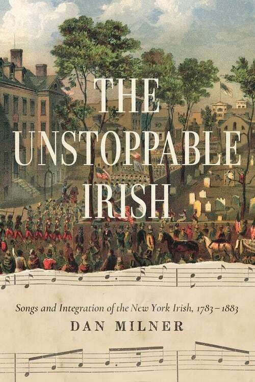 """Unstoppable Irish: Songs & Integration of the New York Irish, 1783-1883 by Dan Milner"