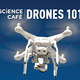 Science Cafe: Drones 101