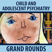 Child and Adolescent Psychiatry Grand Rounds