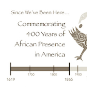 Since We've Been Here:  Commemorating 400 Years of African Presence in America