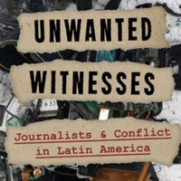 Unwanted Witnesses: Journalism and Conflict in Contemporary Latin America