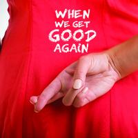 When We Get Good Again