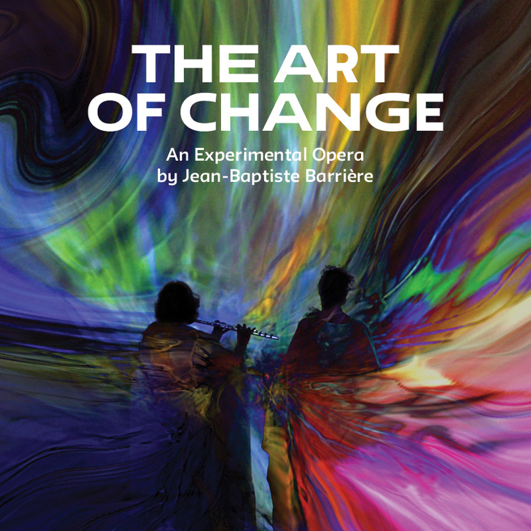 The Art of Change: An Experimental Opera by Jean-Baptiste Barrière
