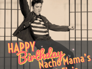 Nacho Mama's & Elvis' Birthday!