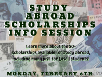 Study  Abroad Scholarships Info Session: Learn more about the 50+ scholarships available for study abroad, including many just for Lasell students! Monday, FEbruary 6th from 5-6 pm Winslow Kraft 203