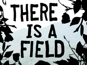 """""""There is a Field"""" a play by Jen Marlowe"""