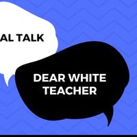 Real Talk: Dear White Teacher