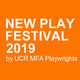 NEW PLAY FESTIVAL 2019 by UCR MFA Playwrights