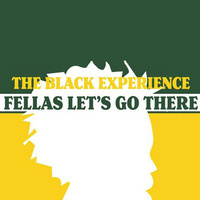 The Black Experience - Fellas Let's Go There