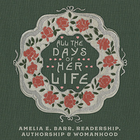 All the Days of Her Life: Amelia E. Barr, Readership, Authorship & Womanhood