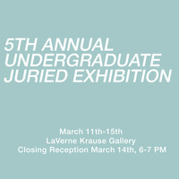 "Closing Reception: ""5th Annual Undergraduate Juried Exhibition"" - LaVerne Krause Gallery Exhibit"