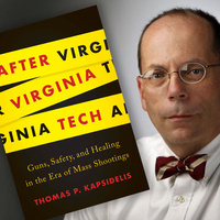 WEINSTEIN AUTHOR SERIES: THOMAS P. KAPSIDELIS  After Virginia Tech: Guns, Safety, and Healing in the Era of Mass Shootings
