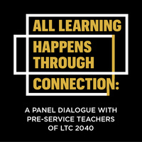 All Learning Happens Through Connection: A Panel Dialogue With Pre-Service Teachers Of LTC 2040
