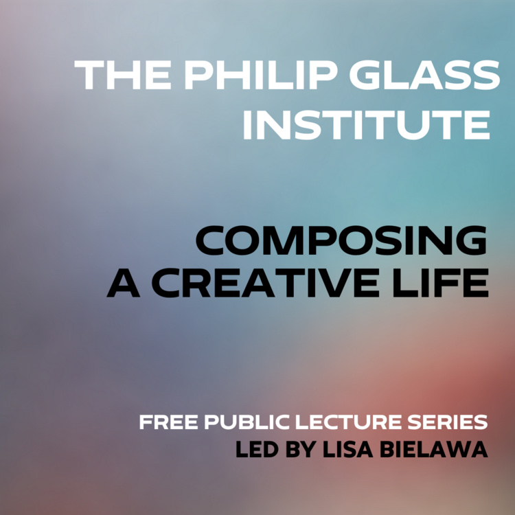 Philip Glass Institute: Composing a Creative Life Lecture Series